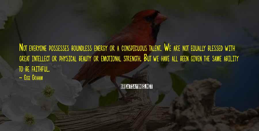 Gigi Graham Sayings: Not everyone possesses boundless energy or a conspicuous talent. We are not equally blessed with