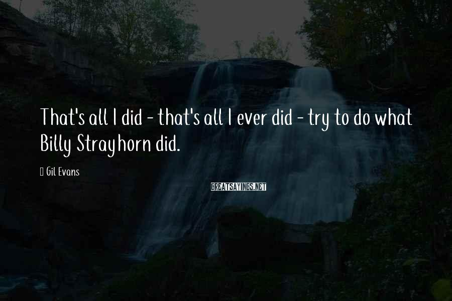 Gil Evans Sayings: That's all I did - that's all I ever did - try to do what