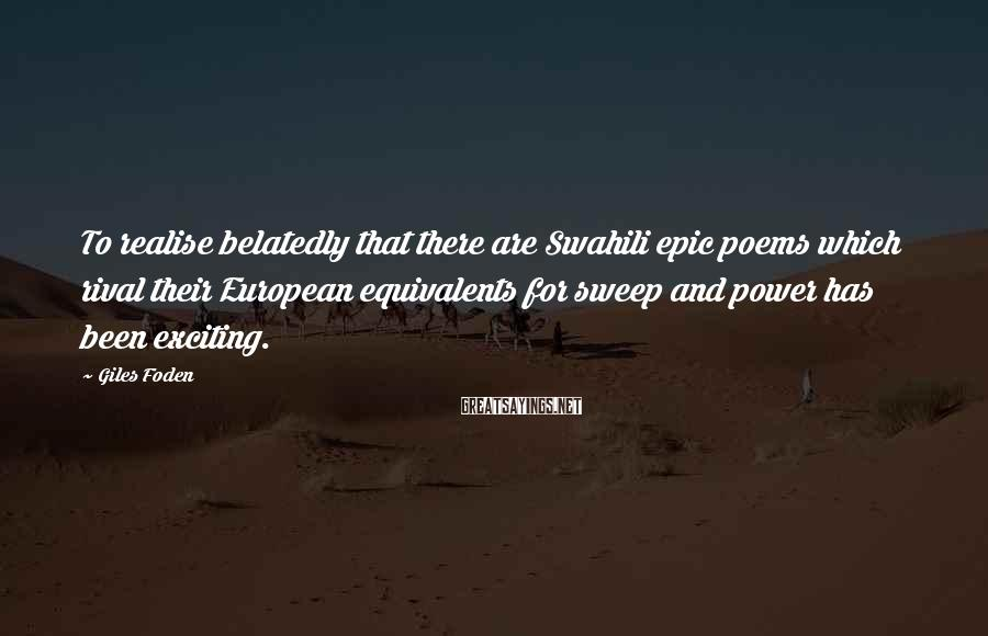Giles Foden Sayings: To realise belatedly that there are Swahili epic poems which rival their European equivalents for