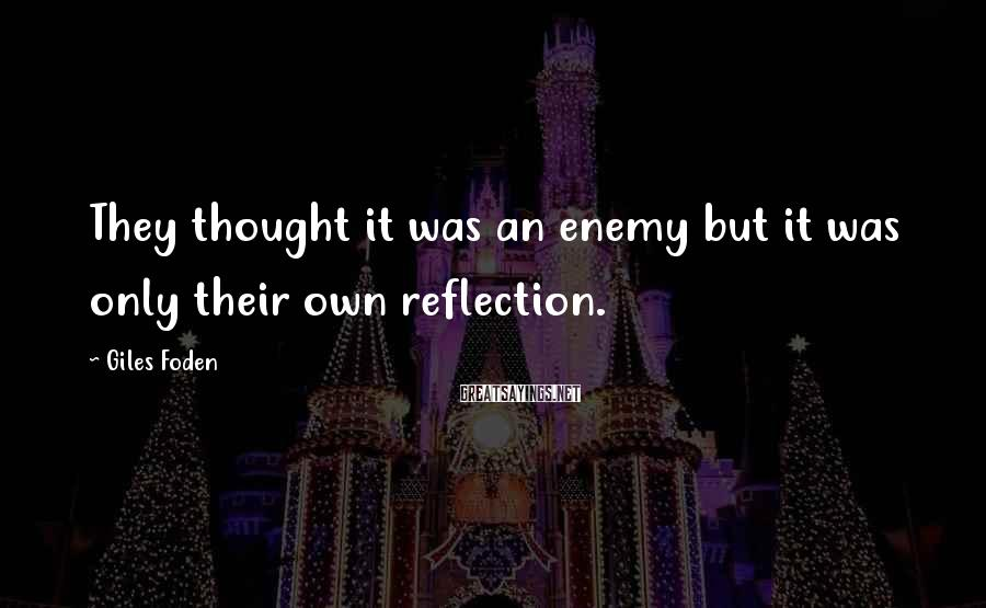 Giles Foden Sayings: They thought it was an enemy but it was only their own reflection.