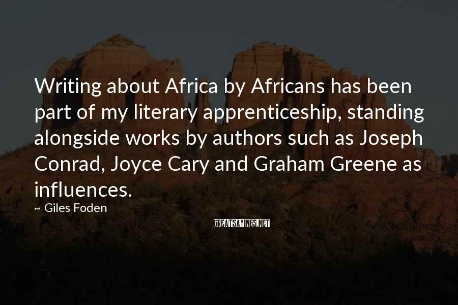 Giles Foden Sayings: Writing about Africa by Africans has been part of my literary apprenticeship, standing alongside works