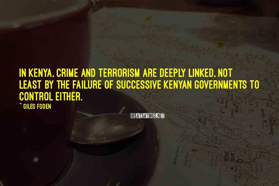 Giles Foden Sayings: In Kenya, crime and terrorism are deeply linked, not least by the failure of successive