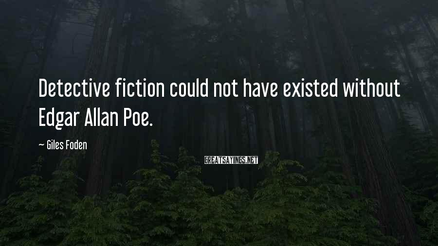 Giles Foden Sayings: Detective fiction could not have existed without Edgar Allan Poe.