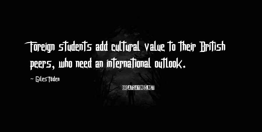 Giles Foden Sayings: Foreign students add cultural value to their British peers, who need an international outlook.