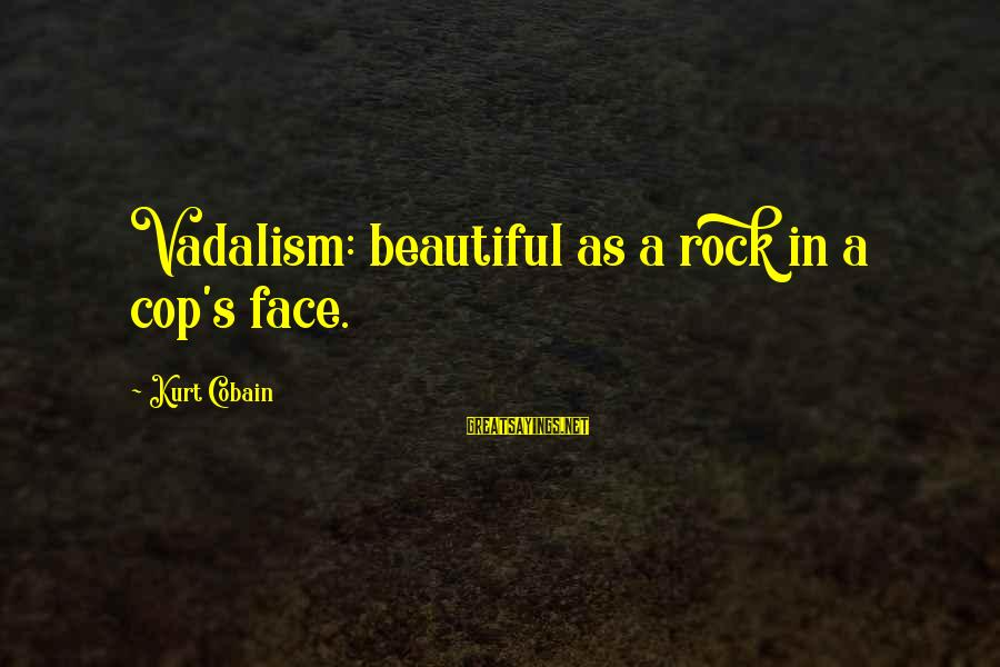 Gilles Bensimon Sayings By Kurt Cobain: Vadalism: beautiful as a rock in a cop's face.