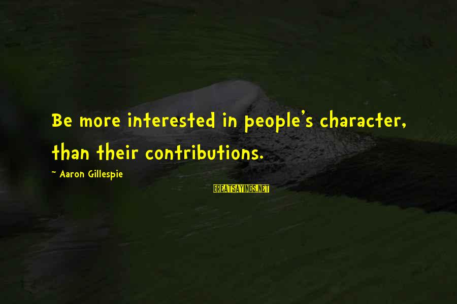 Gillespie's Sayings By Aaron Gillespie: Be more interested in people's character, than their contributions.