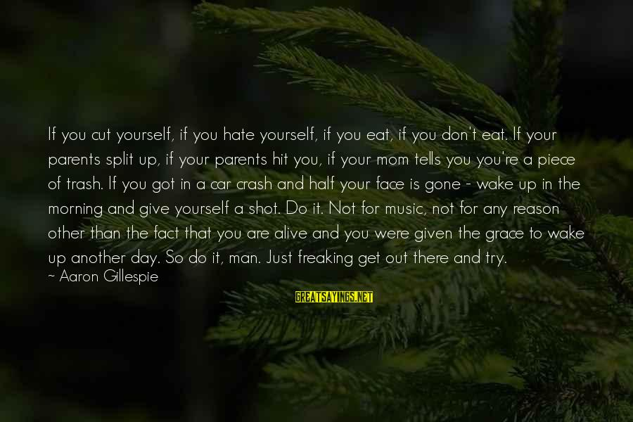 Gillespie's Sayings By Aaron Gillespie: If you cut yourself, if you hate yourself, if you eat, if you don't eat.