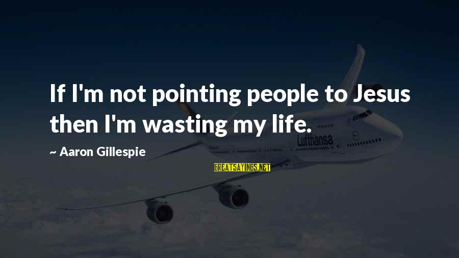 Gillespie's Sayings By Aaron Gillespie: If I'm not pointing people to Jesus then I'm wasting my life.