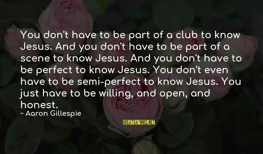 Gillespie's Sayings By Aaron Gillespie: You don't have to be part of a club to know Jesus. And you don't