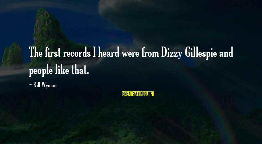 Gillespie's Sayings By Bill Wyman: The first records I heard were from Dizzy Gillespie and people like that.
