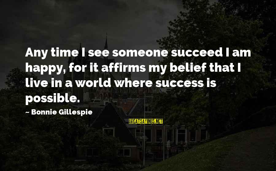 Gillespie's Sayings By Bonnie Gillespie: Any time I see someone succeed I am happy, for it affirms my belief that