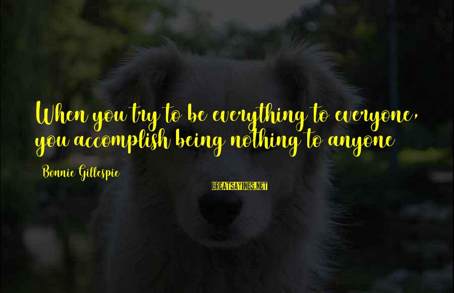 Gillespie's Sayings By Bonnie Gillespie: When you try to be everything to everyone, you accomplish being nothing to anyone