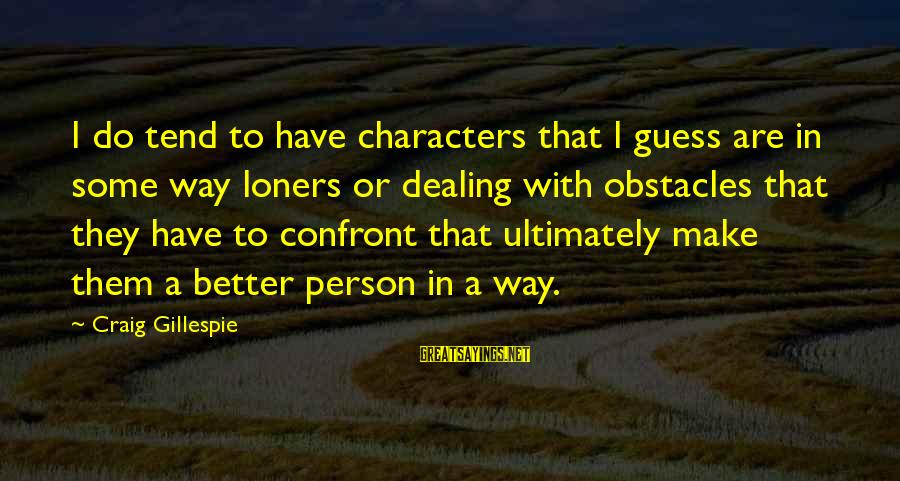 Gillespie's Sayings By Craig Gillespie: I do tend to have characters that I guess are in some way loners or