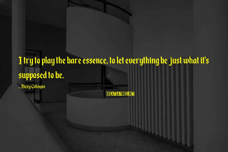 Gillespie's Sayings By Dizzy Gillespie: I try to play the bare essence, to let everything be just what it's supposed