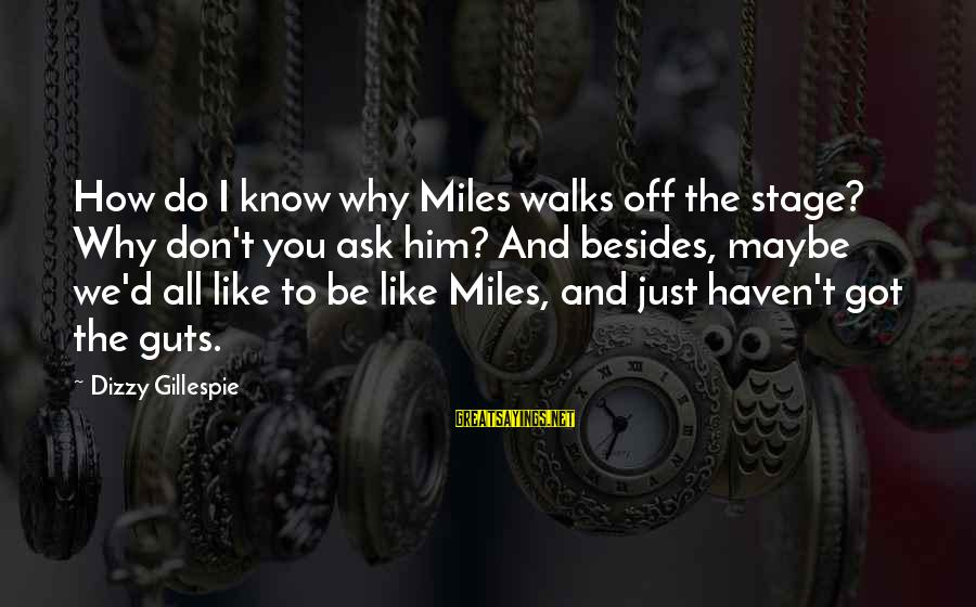 Gillespie's Sayings By Dizzy Gillespie: How do I know why Miles walks off the stage? Why don't you ask him?