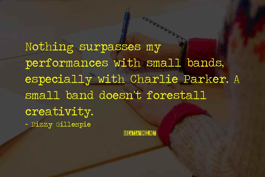 Gillespie's Sayings By Dizzy Gillespie: Nothing surpasses my performances with small bands, especially with Charlie Parker. A small band doesn't