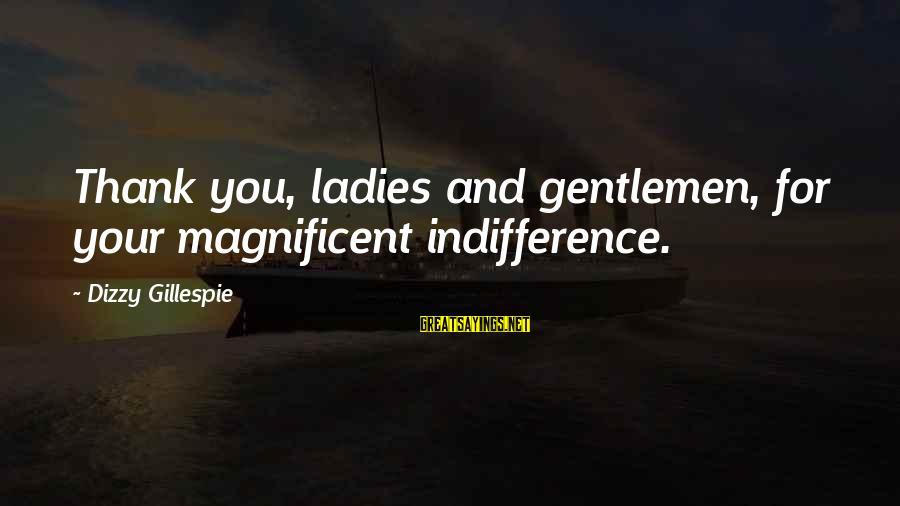 Gillespie's Sayings By Dizzy Gillespie: Thank you, ladies and gentlemen, for your magnificent indifference.