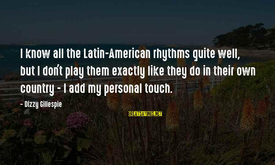 Gillespie's Sayings By Dizzy Gillespie: I know all the Latin-American rhythms quite well, but I don't play them exactly like