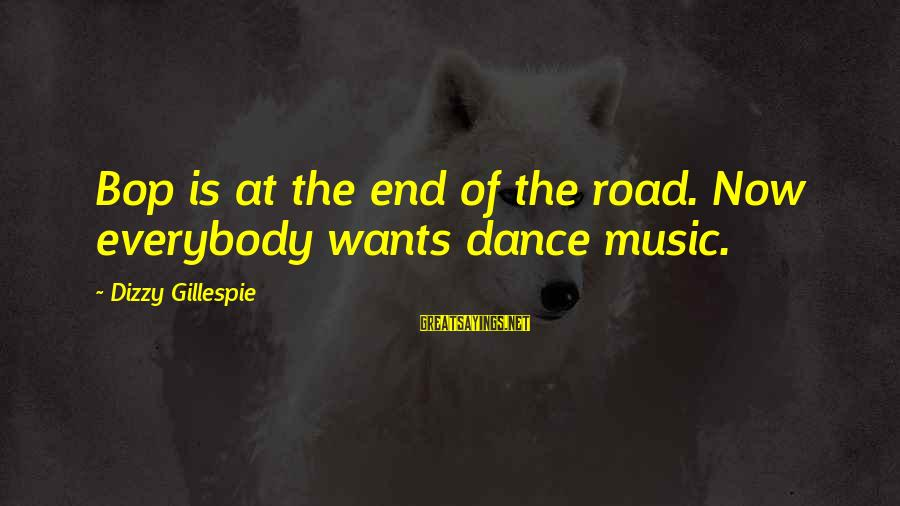 Gillespie's Sayings By Dizzy Gillespie: Bop is at the end of the road. Now everybody wants dance music.