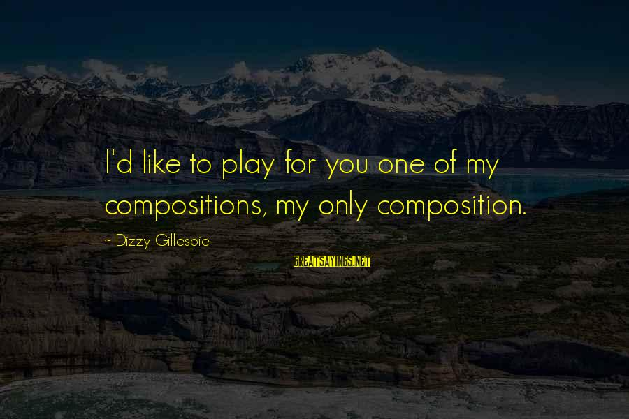 Gillespie's Sayings By Dizzy Gillespie: I'd like to play for you one of my compositions, my only composition.