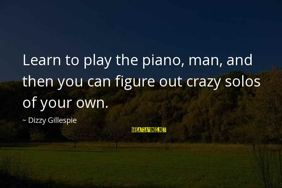 Gillespie's Sayings By Dizzy Gillespie: Learn to play the piano, man, and then you can figure out crazy solos of