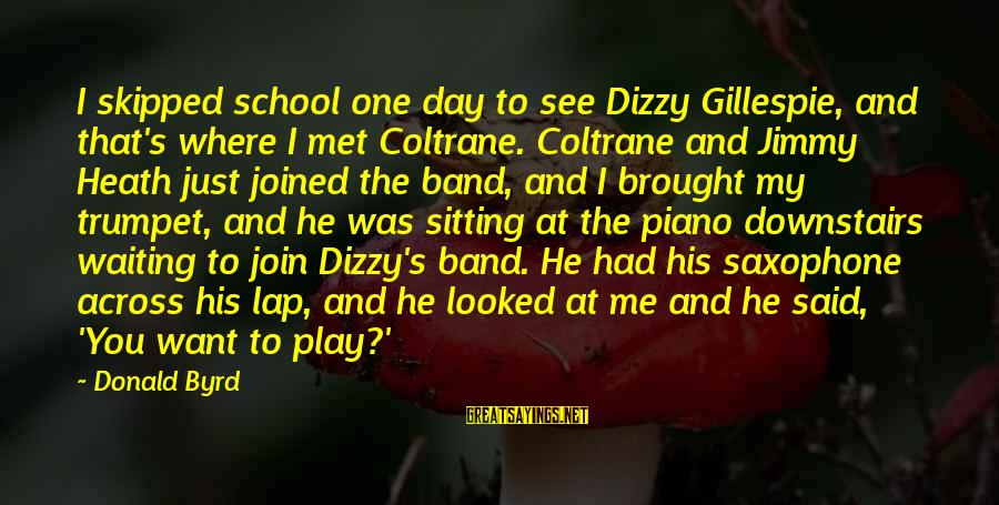 Gillespie's Sayings By Donald Byrd: I skipped school one day to see Dizzy Gillespie, and that's where I met Coltrane.