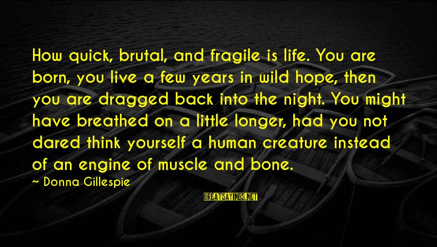 Gillespie's Sayings By Donna Gillespie: How quick, brutal, and fragile is life. You are born, you live a few years