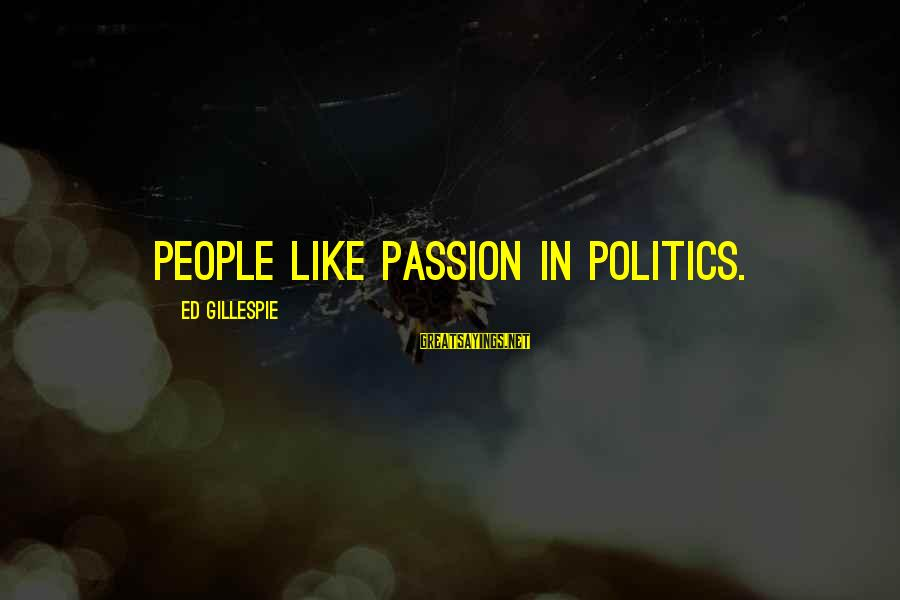 Gillespie's Sayings By Ed Gillespie: People like passion in politics.