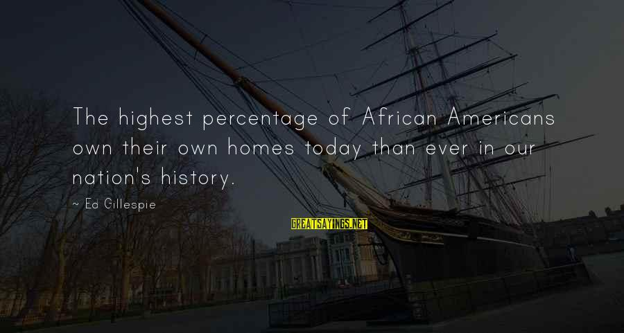 Gillespie's Sayings By Ed Gillespie: The highest percentage of African Americans own their own homes today than ever in our
