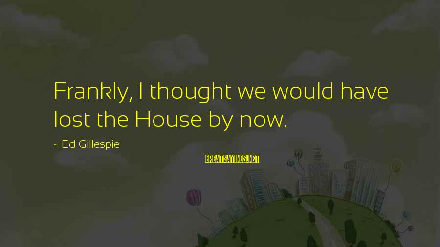 Gillespie's Sayings By Ed Gillespie: Frankly, I thought we would have lost the House by now.