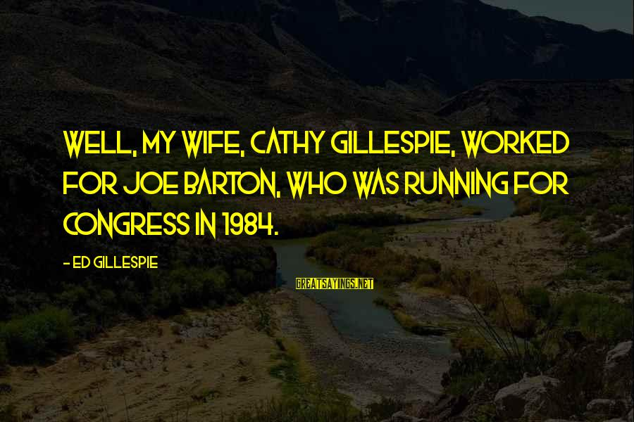 Gillespie's Sayings By Ed Gillespie: Well, my wife, Cathy Gillespie, worked for Joe Barton, who was running for Congress in