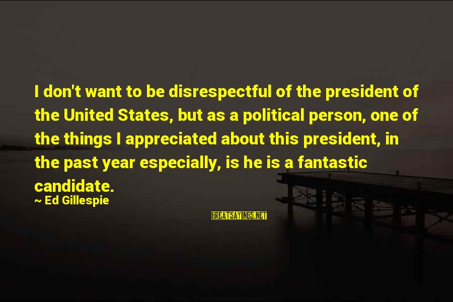 Gillespie's Sayings By Ed Gillespie: I don't want to be disrespectful of the president of the United States, but as