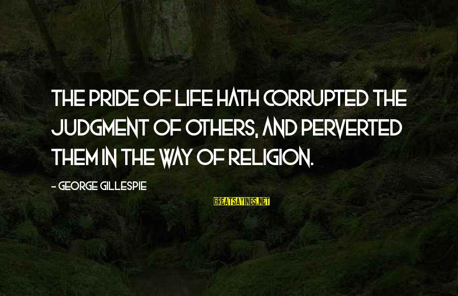 Gillespie's Sayings By George Gillespie: The pride of life hath corrupted the judgment of others, and perverted them in the