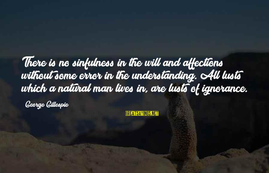 Gillespie's Sayings By George Gillespie: There is no sinfulness in the will and affections without some error in the understanding.