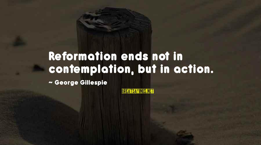 Gillespie's Sayings By George Gillespie: Reformation ends not in contemplation, but in action.