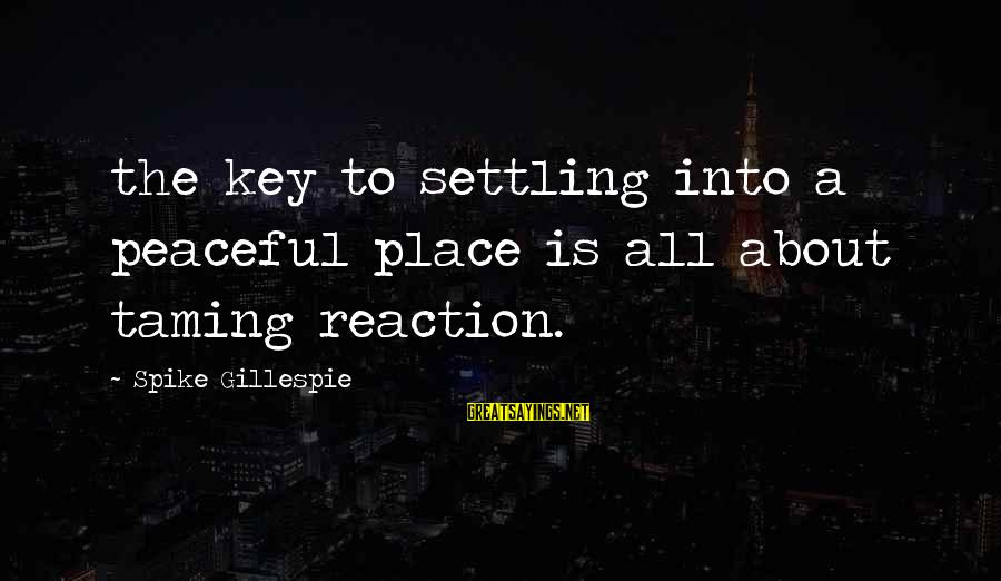 Gillespie's Sayings By Spike Gillespie: the key to settling into a peaceful place is all about taming reaction.