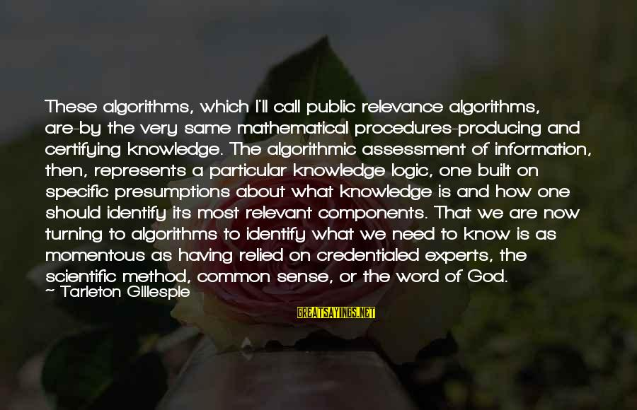 Gillespie's Sayings By Tarleton Gillespie: These algorithms, which I'll call public relevance algorithms, are-by the very same mathematical procedures-producing and