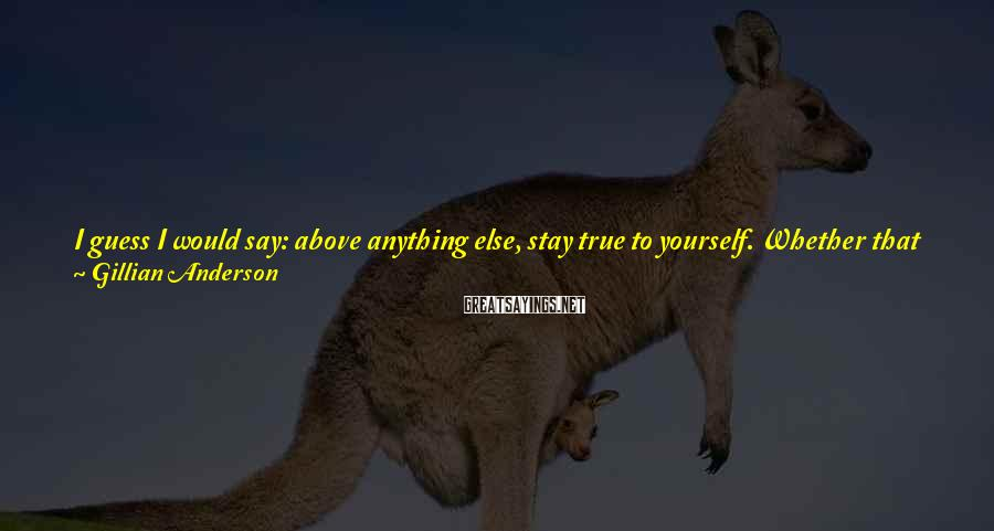 Gillian Anderson Sayings: I guess I would say: above anything else, stay true to yourself. Whether that means