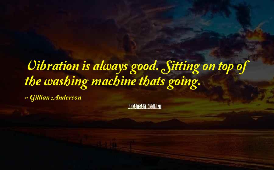 Gillian Anderson Sayings: Vibration is always good. Sitting on top of the washing machine thats going.