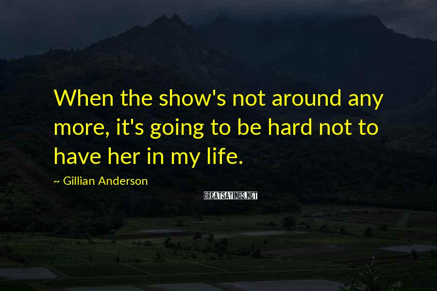 Gillian Anderson Sayings: When the show's not around any more, it's going to be hard not to have