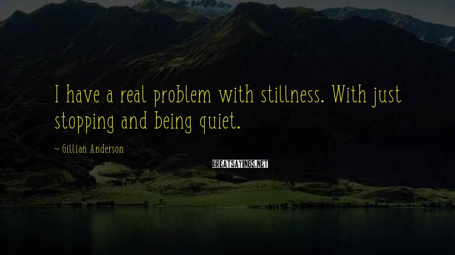 Gillian Anderson Sayings: I have a real problem with stillness. With just stopping and being quiet.