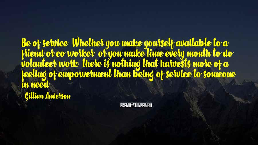 Gillian Anderson Sayings: Be of service. Whether you make yourself available to a friend or co-worker, or you