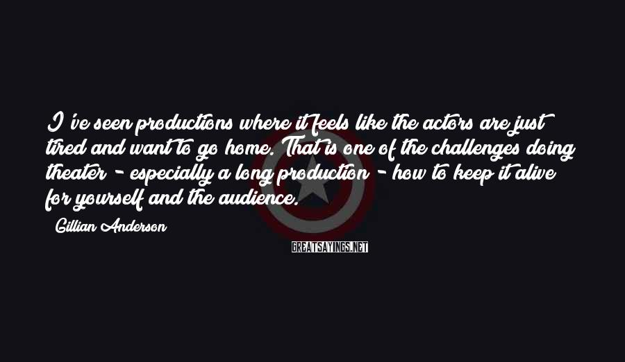 Gillian Anderson Sayings: I've seen productions where it feels like the actors are just tired and want to