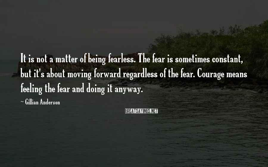 Gillian Anderson Sayings: It is not a matter of being fearless. The fear is sometimes constant, but it's