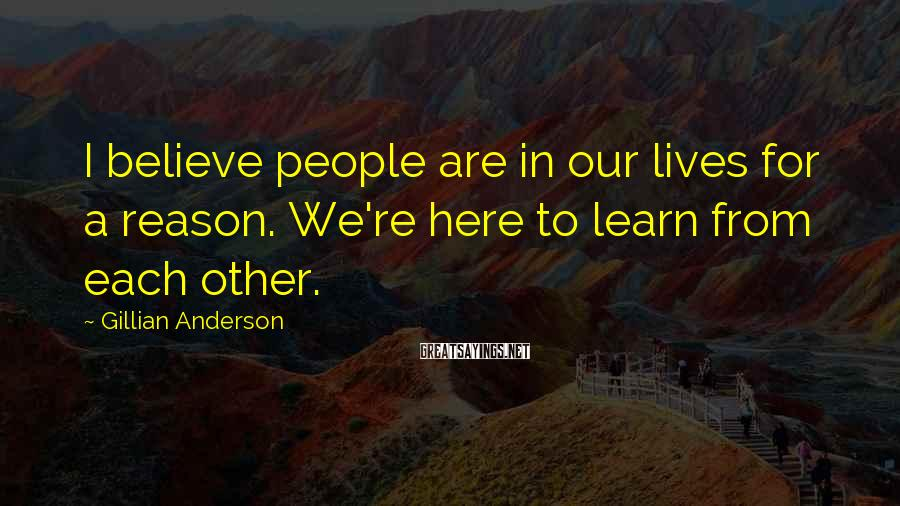 Gillian Anderson Sayings: I believe people are in our lives for a reason. We're here to learn from