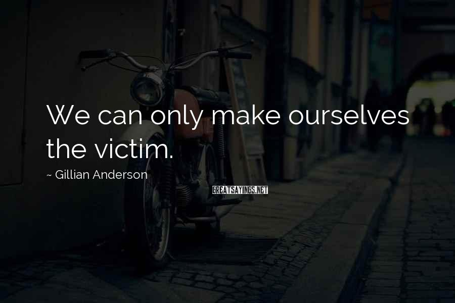Gillian Anderson Sayings: We can only make ourselves the victim.
