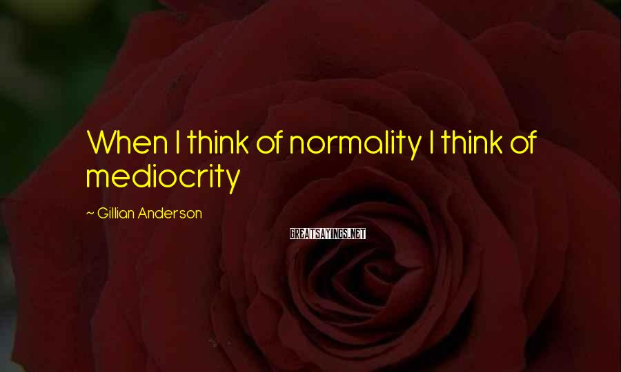Gillian Anderson Sayings: When I think of normality I think of mediocrity