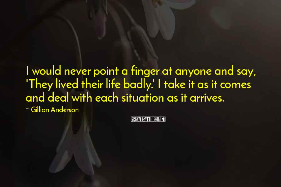 Gillian Anderson Sayings: I would never point a finger at anyone and say, 'They lived their life badly.'