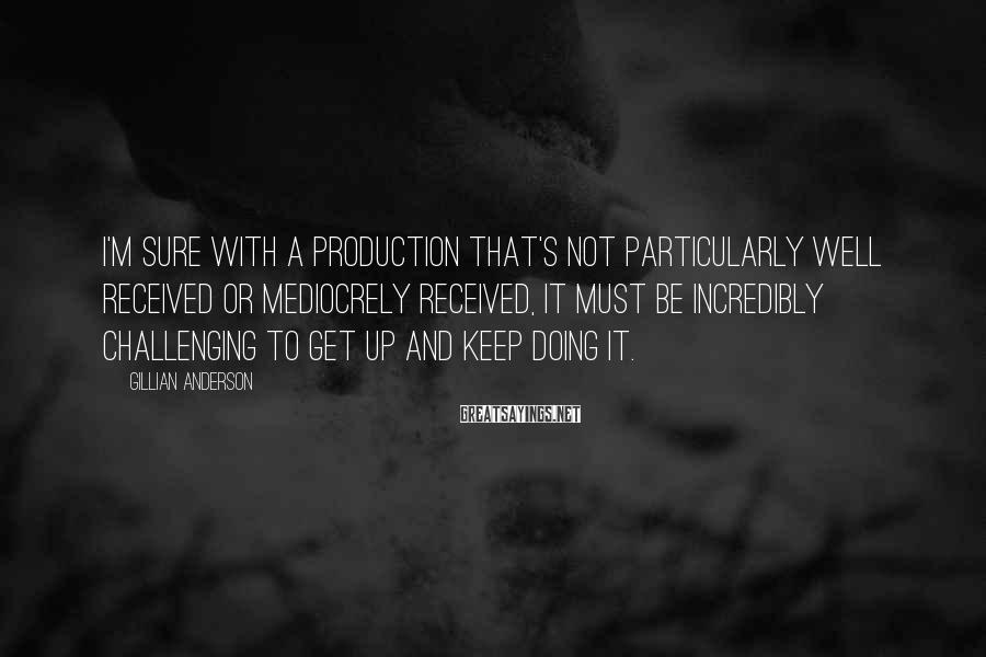 Gillian Anderson Sayings: I'm sure with a production that's not particularly well received or mediocrely received, it must