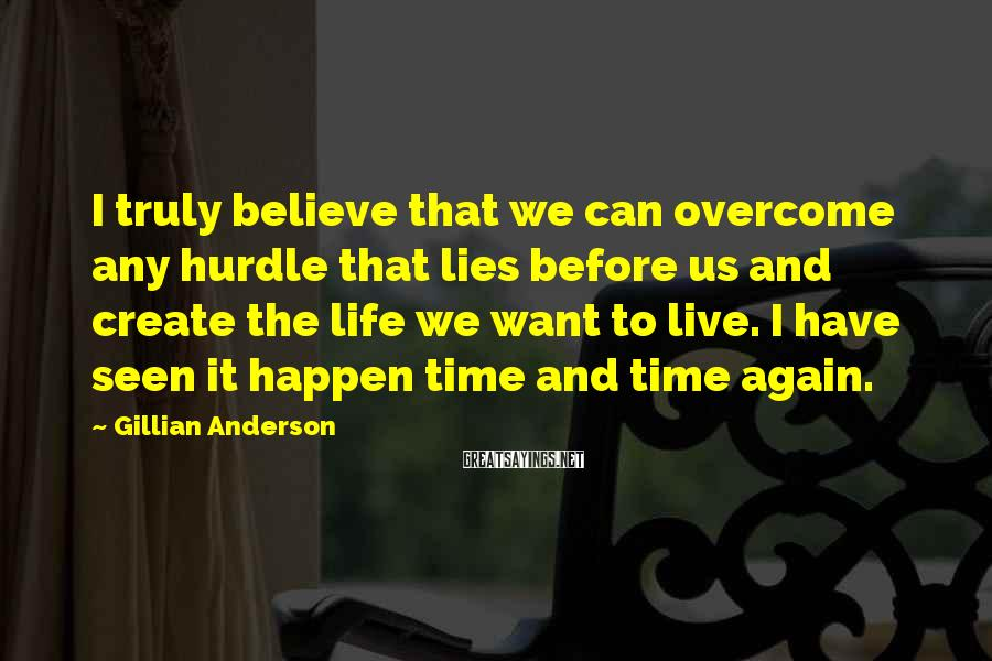 Gillian Anderson Sayings: I truly believe that we can overcome any hurdle that lies before us and create